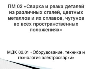 МДК 02.01 «Оборудование, техника и технология электросварки» ПМ 02 «Сварка и