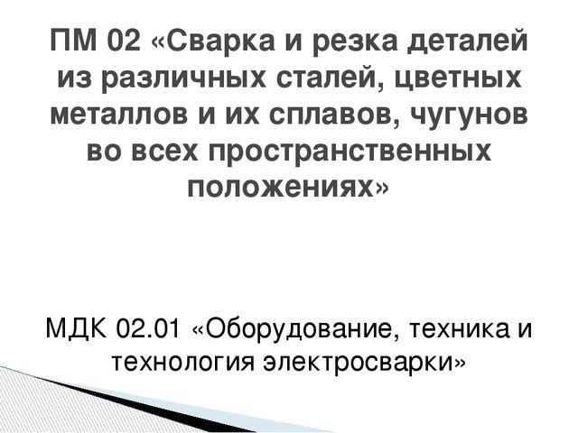 МДК 02.01 «Оборудование, техника и технология электросварки» ПМ 02 «Сварка и...