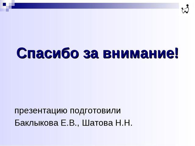 Спасибо за внимание! презентацию подготовили Баклыкова Е.В., Шатова Н.Н.