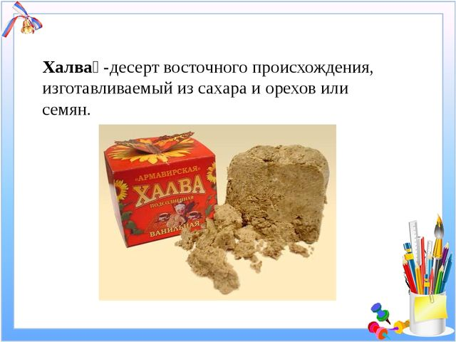 Халва́ -десерт восточного происхождения, изготавливаемый из сахара и орехов и...