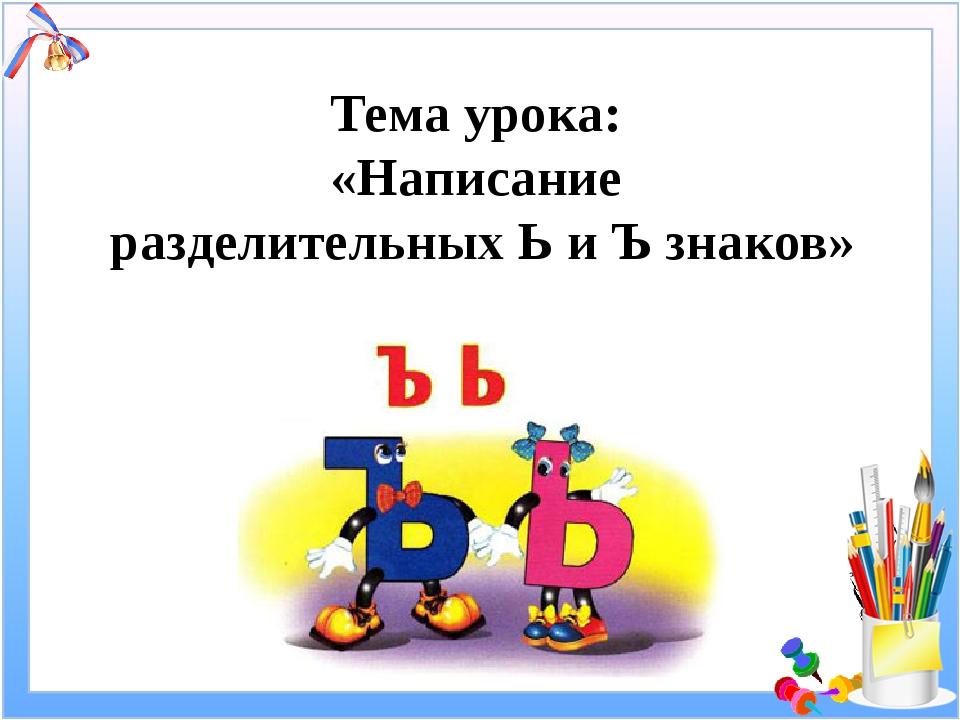 Тема урока: «Написание разделительных Ь и Ъ знаков»