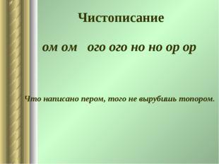 Чистописание ом ом ого ого но но ор ор Что написано пером, того не вырубишь т