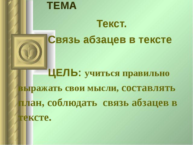 ТЕМА Текст. Связь абзацев в тексте ЦЕЛЬ: учиться правильно выражать свои мыс...