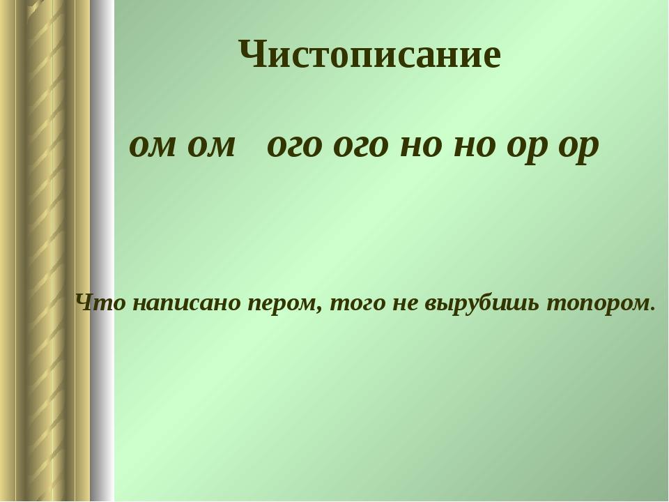 Чистописание ом ом ого ого но но ор ор Что написано пером, того не вырубишь т...