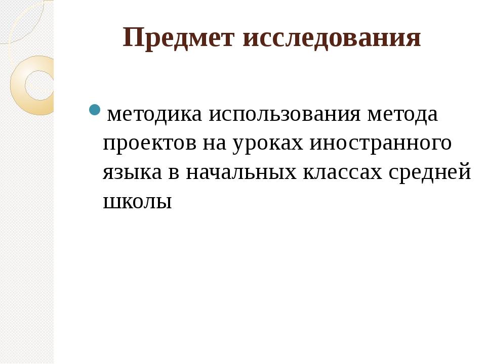 Предмет исследования методика использования метода проектов на уроках иностра...