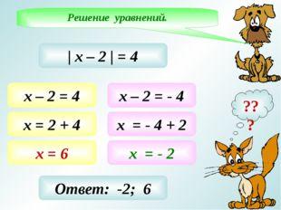 Решение уравнений. ???   х – 2   = 4 х – 2 = 4 х = 2 + 4 х = 6 х – 2 = - 4 х