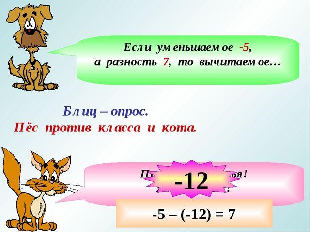 Блиц – опрос. Пёс против класса и кота. Если уменьшаемое -5, а разность 7, то...
