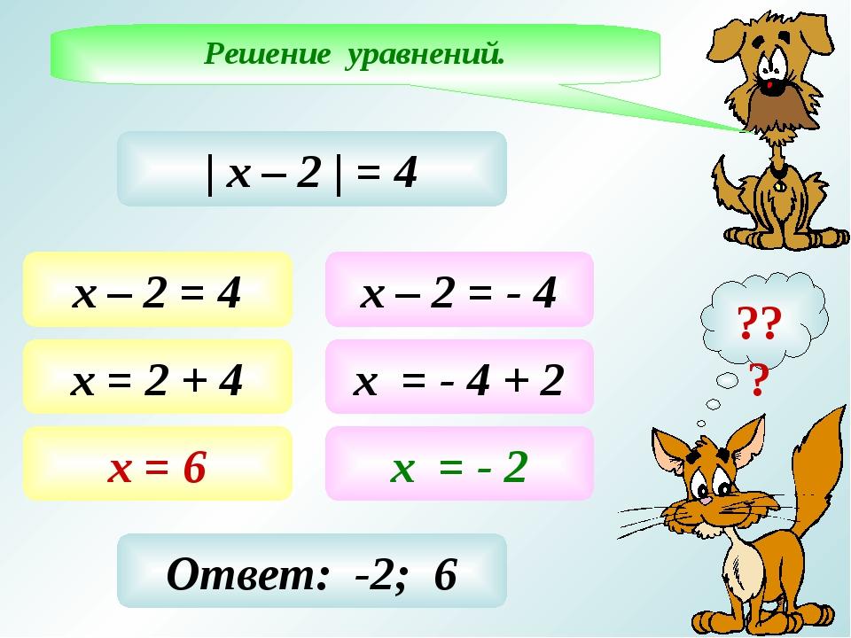 Решение уравнений. ???   х – 2   = 4 х – 2 = 4 х = 2 + 4 х = 6 х – 2 = - 4 х...