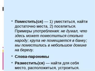 Поместить(ся)— 1) уместиться, найти достаточно места, 2) поселиться. Пример