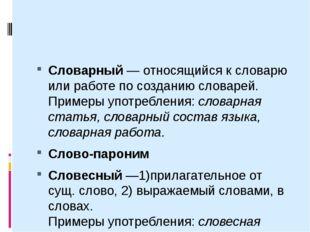 Словарный— относящийся к словарю или работе по созданию словарей. Примеры у