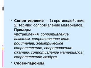 Сопротивление— 1) противодействие, 2) термин: сопротивление материалов. При