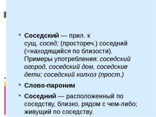 Соседский— прил. к сущ.сосед;(простореч.) соседний (=находящийся по близо