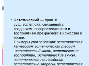 Эстетический— прил. к сущ.эстетика; связанный с созданием, воспроизведение