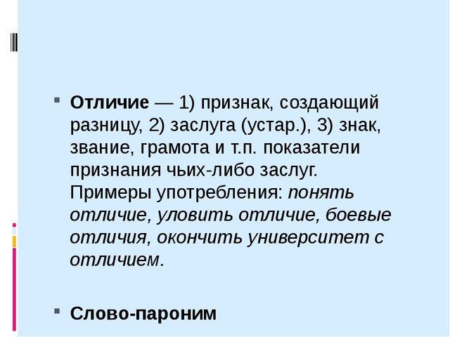 Отличие— 1) признак, создающий разницу, 2) заслуга (устар.), 3) знак, звани...