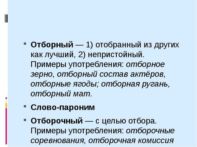 Отборный— 1) отобранный из других как лучший, 2) непристойный. Примеры упот...