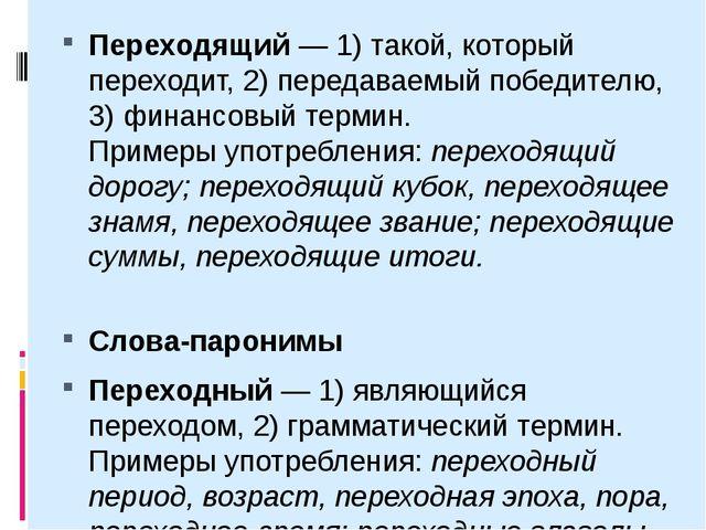 Переходящий— 1) такой, который переходит, 2) передаваемый победителю, 3) фин...