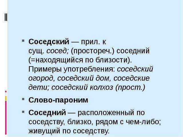 Соседский— прил. к сущ.сосед;(простореч.) соседний (=находящийся по близо...