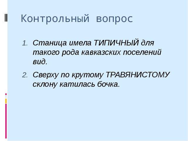 Контрольный вопрос Станица имела ТИПИЧНЫЙ для такого рода кавказских поселени...