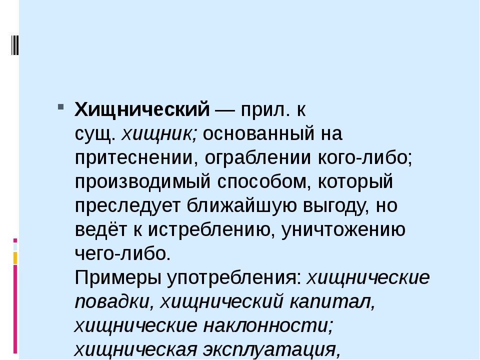 Хищнический— прил. к сущ.хищник;основанный на притеснении, ограблении ког...