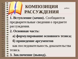 КОМПОЗИЦИЯ РАССУЖДЕНИЯ 1. Вступление (зачин). Сообщаются предварительные свед