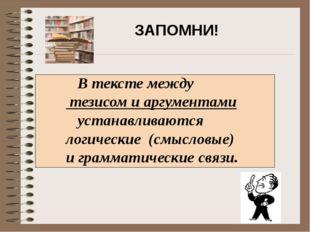 В тексте между тезисом и аргументами устанавливаются логические (смысловые)