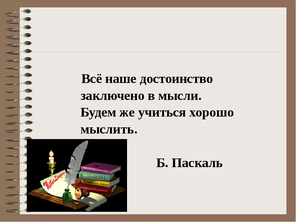 Всё наше достоинство заключено в мысли. Будем же учиться хорошо мыслить. Б....
