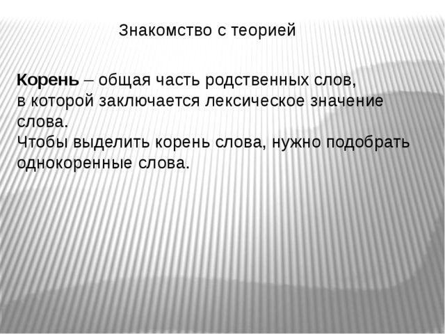 Знакомство с теорией Корень – общая часть родственных слов, в которой заключа...