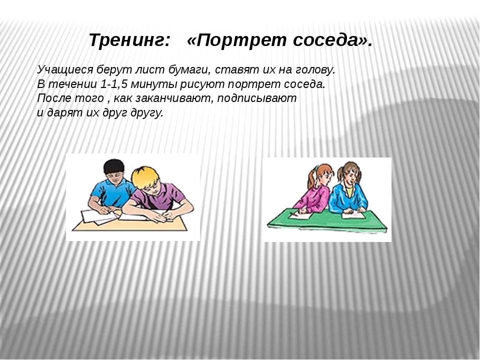 Тренинг: «Портрет соседа». Учащиеся берут лист бумаги, ставят их на голову. В...