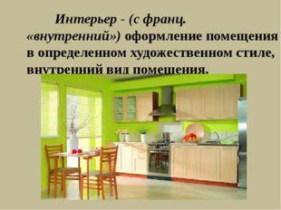 Интерьер - (с франц. «внутренний») оформление помещения в определенном худож