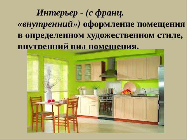Интерьер - (с франц. «внутренний») оформление помещения в определенном худож...