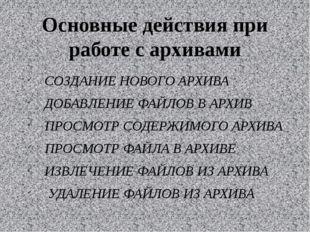 Основные действия при работе с архивами СОЗДАНИЕ НОВОГО АРХИВА ДОБАВЛЕНИЕ ФАЙ