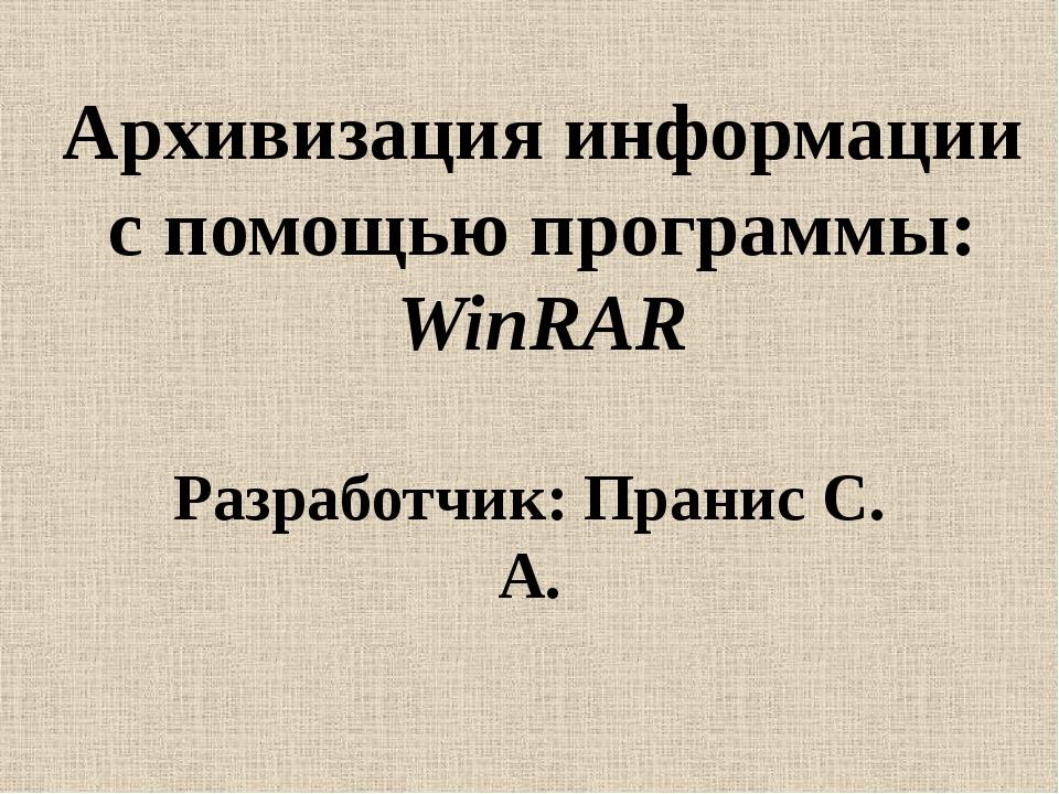 Архивизация информации с помощью программы: WinRAR Разработчик: Пранис С. А.
