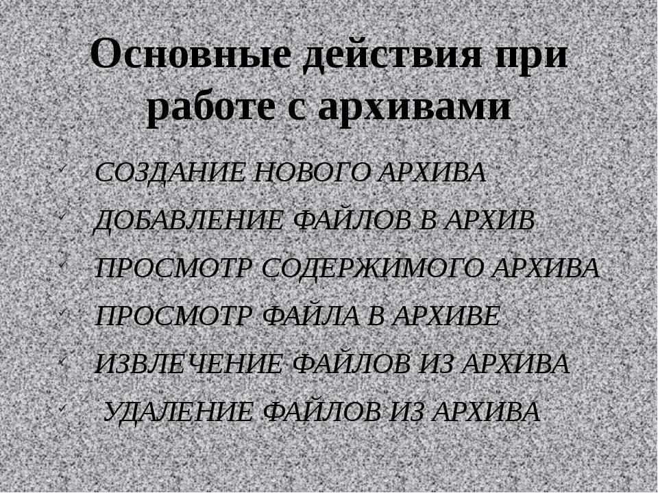 Основные действия при работе с архивами СОЗДАНИЕ НОВОГО АРХИВА ДОБАВЛЕНИЕ ФАЙ...