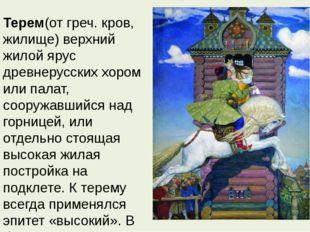 Терем(от греч. кров, жилище) верхний жилой ярус древнерусских хором или пала