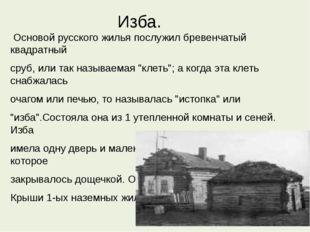 Изба. Основой русского жилья послужил бревенчатый квадратный сруб, или так на