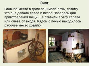 Очаг. Главное место в доме занимала печь, потому что она давала тепло и испол
