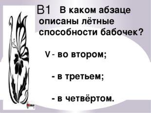 В1 В каком абзаце описаны лётные способности бабочек? - во втором; - в третье