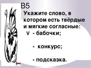 В5 Укажите слово, в котором есть твёрдые и мягкие согласные: - бабочки; - кон