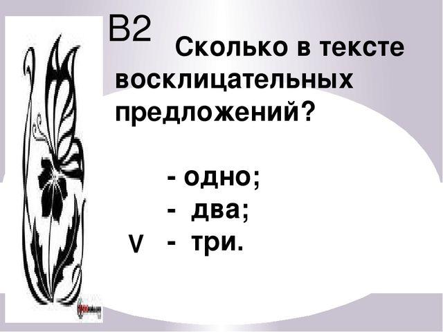 В2 Сколько в тексте восклицательных предложений? - одно; - два; - три. V