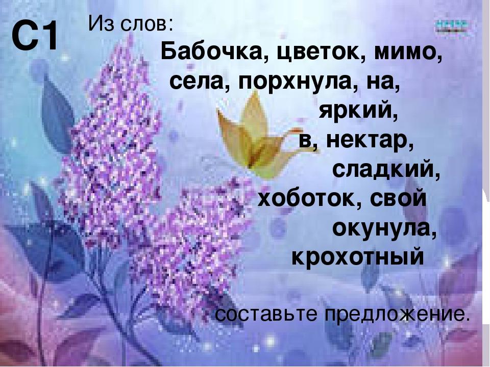 С1 Из слов: Бабочка, цветок, мимо, села, порхнула, на, яркий, в, нектар, слад...