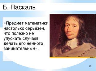 Б. Паскаль «Предмет математики настолько серьёзен, что полезно не упускать с