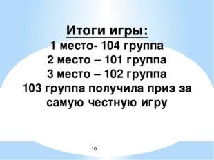 Итоги игры: 1 место- 104 группа 2 место – 101 группа 3 место – 102 группа 10