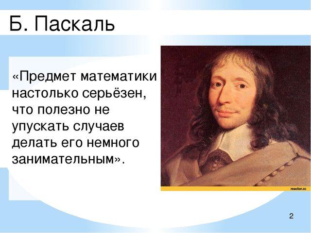 Б. Паскаль «Предмет математики настолько серьёзен, что полезно не упускать с...