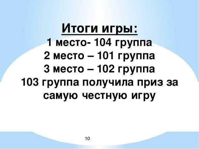 Итоги игры: 1 место- 104 группа 2 место – 101 группа 3 место – 102 группа 10...