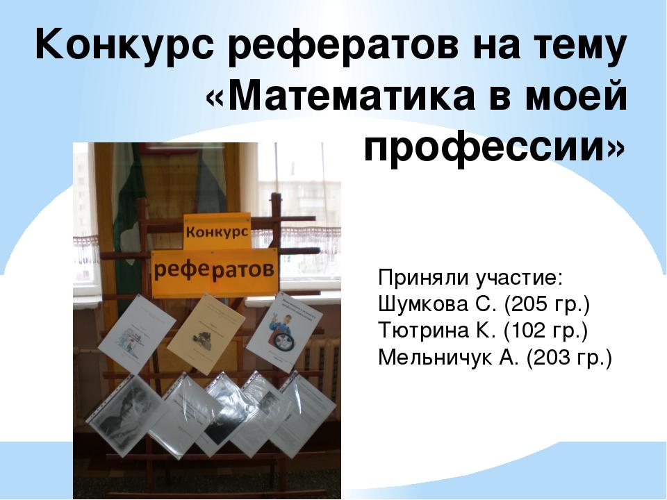 Конкурс рефератов на тему «Математика в моей профессии» Приняли участие: Шум...