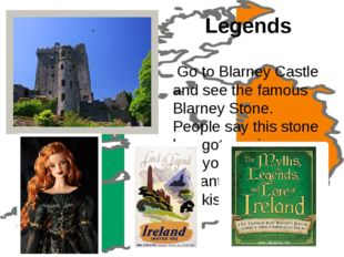 Legends Go to Blarney Castle and see the famous Blarney Stone. People say thi