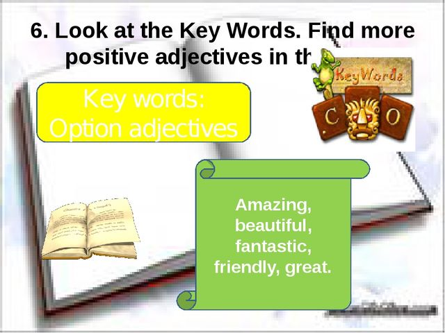 6. Look at the Key Words. Find more positive adjectives in the text. Key word...