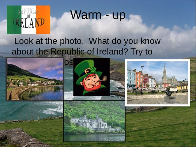 Warm - up Look at the photo. What do you know about the Republic of Ireland?...
