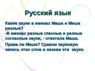 Русский язык Какие звуки в именах Маша и Миша разные? -В именах разные гласны