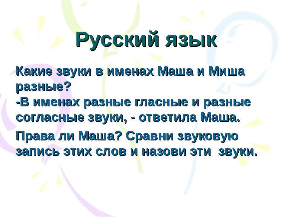 Русский язык Какие звуки в именах Маша и Миша разные? -В именах разные гласны...